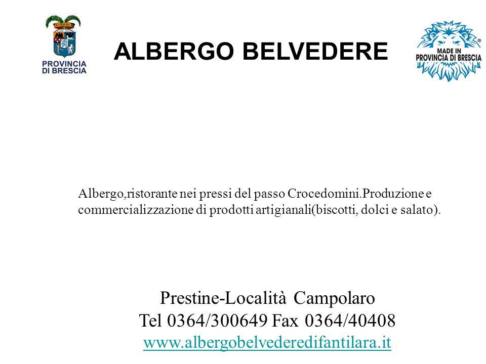 ALBERGO BELVEDERE Prestine-Località Campolaro Tel 0364/300649 Fax 0364/40408 www.albergobelvederedifantilara.it Albergo,ristorante nei pressi del passo Crocedomini.Produzione e commercializzazione di prodotti artigianali(biscotti, dolci e salato).