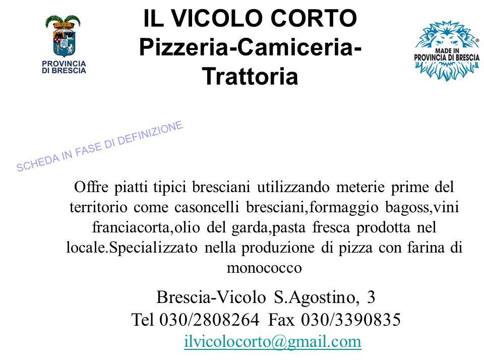 IL VICOLO CORTO Pizzeria-Camiceria- Trattoria Offre piatti tipici bresciani utilizzando meterie prime del territorio come casoncelli bresciani,formaggio bagoss,vini franciacorta,olio del garda,pasta fresca prodotta nel locale.Specializzato nella produzione di pizza con farina di monococco Brescia-Vicolo S.Agostino, 3 Tel 030/2808264 Fax 030/3390835 ilvicolocorto@gmail.com SCHEDA IN FASE DI DEFINIZIONE
