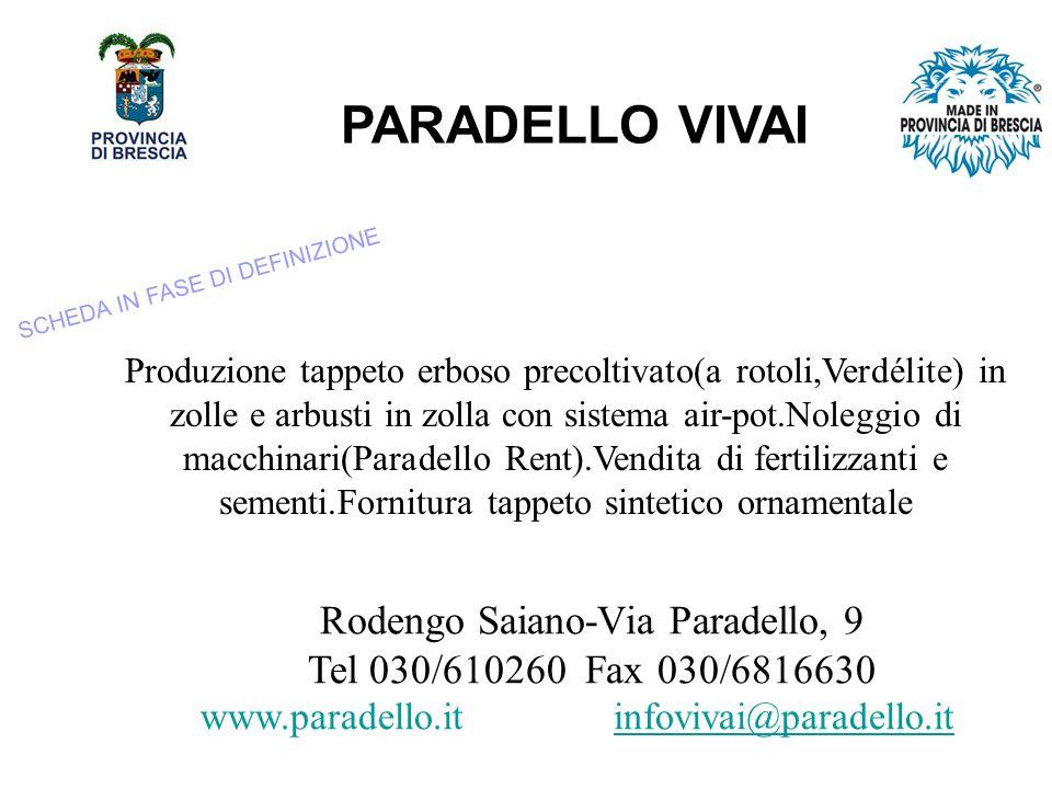 PARADELLO VIVAI Produzione tappeto erboso precoltivato(a rotoli,Verdélite) in zolle e arbusti in zolla con sistema air-pot.Noleggio di macchinari(Paradello Rent).Vendita di fertilizzanti e sementi.Fornitura tappeto sintetico ornamentale Rodengo Saiano-Via Paradello, 9 Tel 030/610260 Fax 030/6816630 www.paradello.it infovivai@paradello.it SCHEDA IN FASE DI DEFINIZIONE