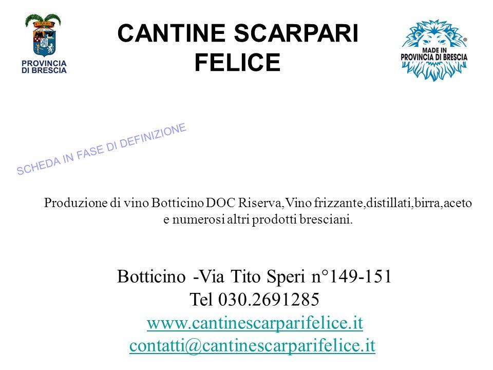 CANTINE SCARPARI FELICE Botticino -Via Tito Speri n°149-151 Tel 030.2691285 www.cantinescarparifelice.iwww.cantinescarparifelice.it contatti@cantinescarparifelice.it contatti@cantinescarparifelice.it Produzione di vino Botticino DOC Riserva,Vino frizzante,distillati,birra,aceto e numerosi altri prodotti bresciani.