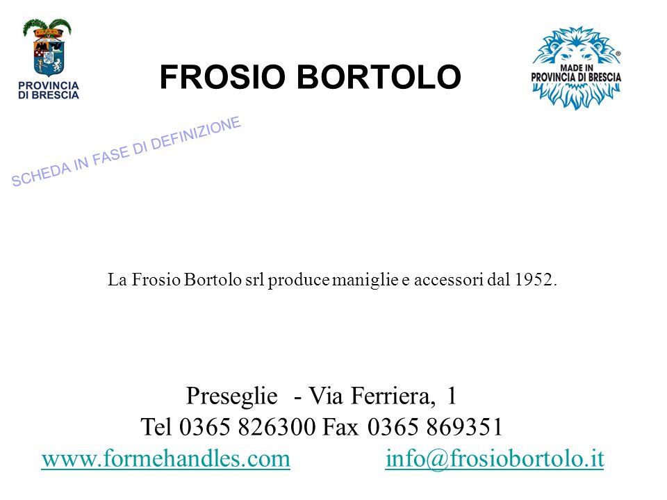 FROSIO BORTOLO Preseglie - Via Ferriera, 1 Tel 0365 826300 Fax 0365 869351 www.formehandles.comwww.formehandles.com info@frosiobortolo.itinfo@frosiobortolo.it La Frosio Bortolo srl produce maniglie e accessori dal 1952.