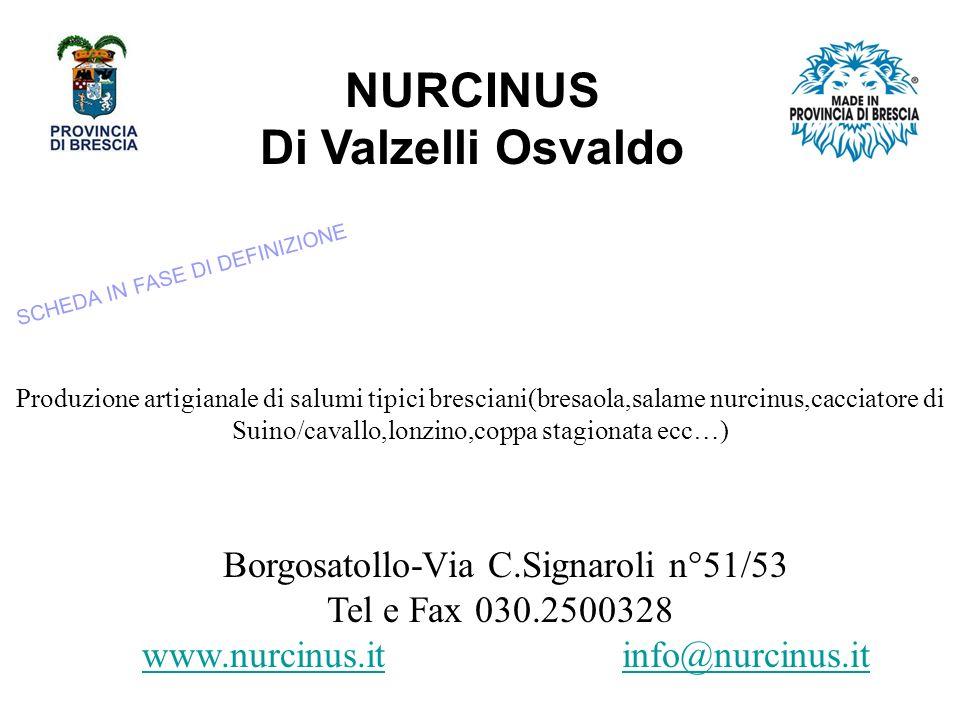 NURCINUS Di Valzelli Osvaldo Borgosatollo-Via C.Signaroli n°51/53 Tel e Fax 030.2500328 www.nurcinus.itwww.nurcinus.it info@nurcinus.itinfo@nurcinus.it Produzione artigianale di salumi tipici bresciani(bresaola,salame nurcinus,cacciatore di Suino/cavallo,lonzino,coppa stagionata ecc…) SCHEDA IN FASE DI DEFINIZIONE