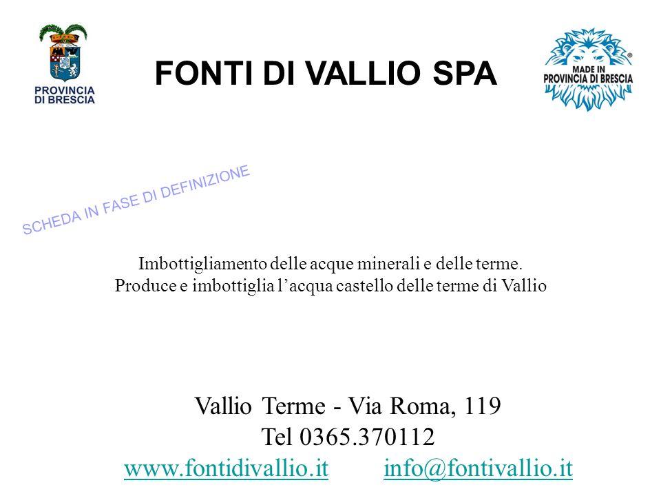 FONTI DI VALLIO SPA Vallio Terme - Via Roma, 119 Tel 0365.370112 www.fontidivallio.itwww.fontidivallio.it info@fontivallio.itinfo@fontivallio.it Imbottigliamento delle acque minerali e delle terme.