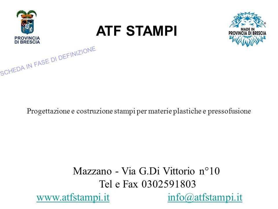 ATF STAMPI Mazzano - Via G.Di Vittorio n°10 Tel e Fax 0302591803 www.atfstampi.it info@atfstampi.itwww.atfstampi.itinfo@atfstampi.it Progettazione e costruzione stampi per materie plastiche e pressofusione SCHEDA IN FASE DI DEFINIZIONE
