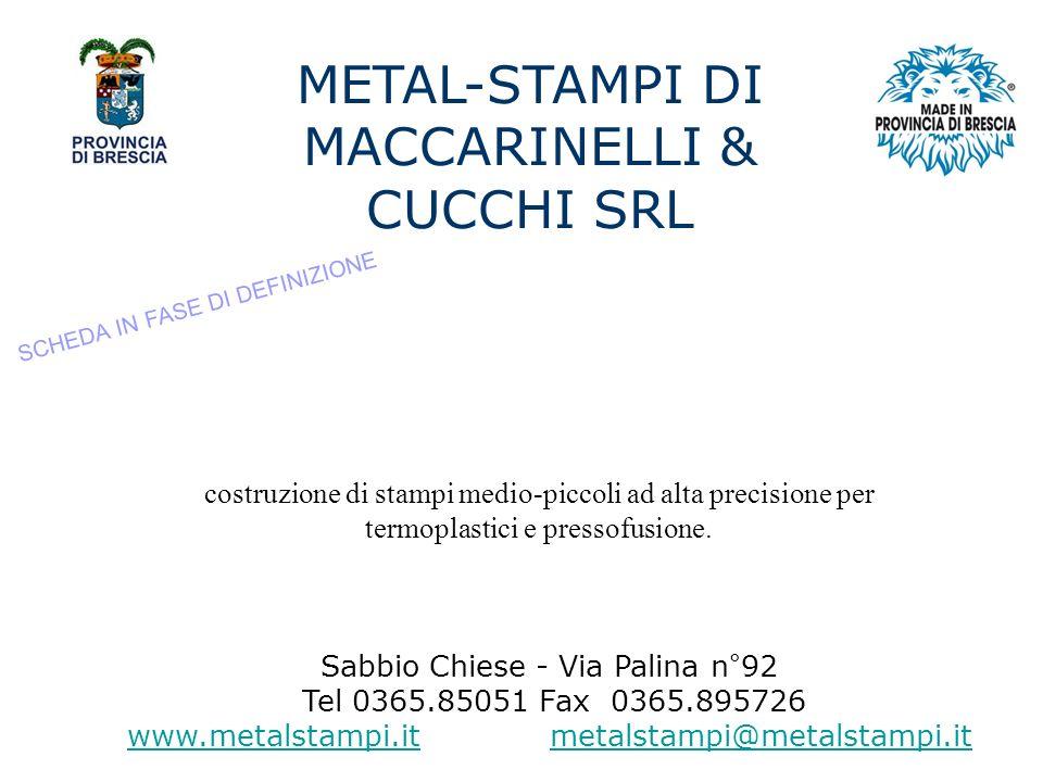 METAL-STAMPI DI MACCARINELLI & CUCCHI SRL Sabbio Chiese - Via Palina n°92 Tel 0365.85051 Fax 0365.895726 www.metalstampi.itwww.metalstampi.it metalstampi@metalstampi.itmetalstampi@metalstampi.it costruzione di stampi medio-piccoli ad alta precisione per termoplastici e pressofusione.
