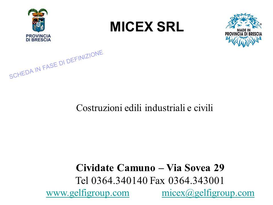 MICEX SRL Costruzioni edili industriali e civili Cividate Camuno – Via Sovea 29 Tel 0364.340140 Fax 0364.343001 www.gelfigroup.comwww.gelfigroup.com micex@gelfigroup.com@ SCHEDA IN FASE DI DEFINIZIONE