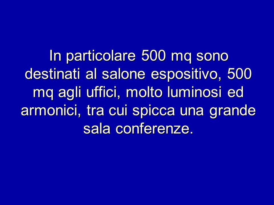 In particolare 500 mq sono destinati al salone espositivo, 500 mq agli uffici, molto luminosi ed armonici, tra cui spicca una grande sala conferenze.