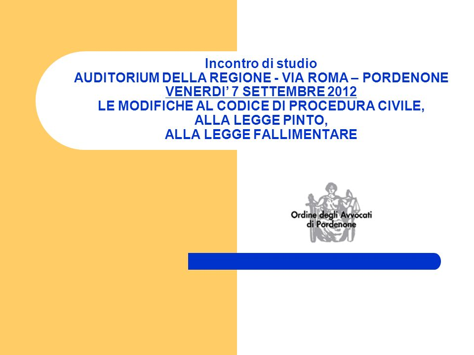 Incontro di studio AUDITORIUM DELLA REGIONE - VIA ROMA – PORDENONE VENERDI 7 SETTEMBRE 2012 LE MODIFICHE AL CODICE DI PROCEDURA CIVILE, ALLA LEGGE PINTO, ALLA LEGGE FALLIMENTARE