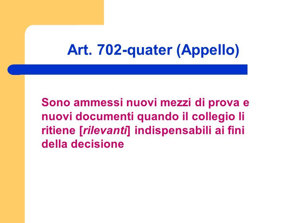 Art. 702-quater (Appello) Sono ammessi nuovi mezzi di prova e nuovi documenti quando il collegio li ritiene [rilevanti] indispensabili ai fini della d