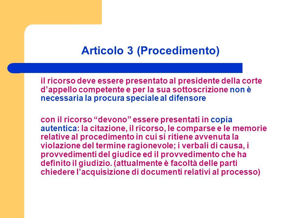 Articolo 3 (Procedimento) il ricorso deve essere presentato al presidente della corte dappello competente e per la sua sottoscrizione non è necessaria la procura speciale al difensore con il ricorso devono essere presentati in copia autentica: la citazione, il ricorso, le comparse e le memorie relative al procedimento in cui si ritiene avvenuta la violazione del termine ragionevole; i verbali di causa, i provvedimenti del giudice ed il provvedimento che ha definito il giudizio.