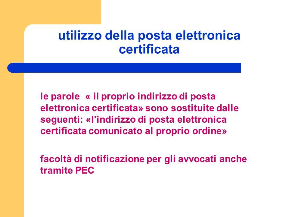 utilizzo della posta elettronica certificata le parole « il proprio indirizzo di posta elettronica certificata» sono sostituite dalle seguenti: «l indirizzo di posta elettronica certificata comunicato al proprio ordine» facoltà di notificazione per gli avvocati anche tramite PEC