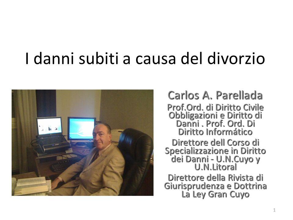 I danni subiti a causa del divorzio Carlos A. Parellada Prof.Ord. di Diritto Civile Obbligazioni e Diritto di Danni. Prof. Ord. Di Diritto Informático
