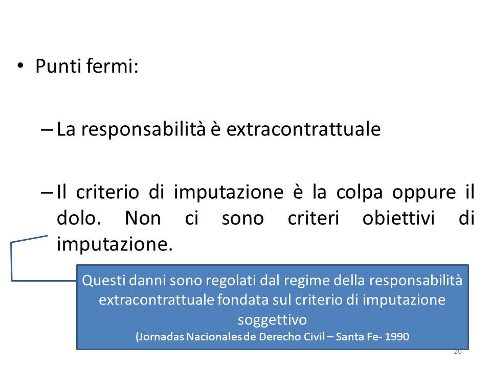 Punti fermi: – La responsabilità è extracontrattuale – Il criterio di imputazione è la colpa oppure il dolo. Non ci sono criteri obiettivi di imputazi