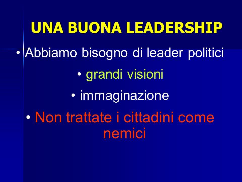 UNA BUONA LEADERSHIP Abbiamo bisogno di leader politici grandi visioni immaginazione Non trattate i cittadini come nemici