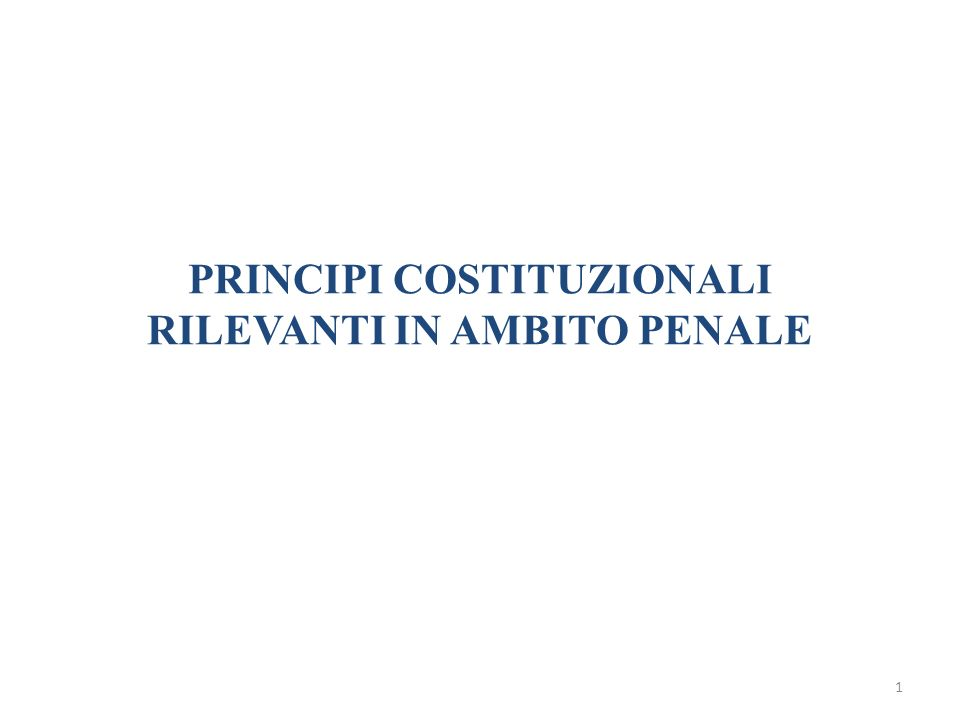 1 PRINCIPI COSTITUZIONALI RILEVANTI IN AMBITO PENALE