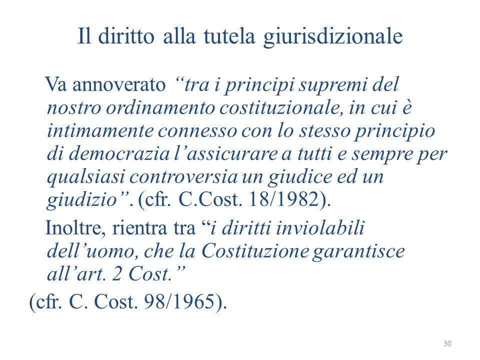 30 Il diritto alla tutela giurisdizionale Va annoverato tra i principi supremi del nostro ordinamento costituzionale, in cui è intimamente connesso co