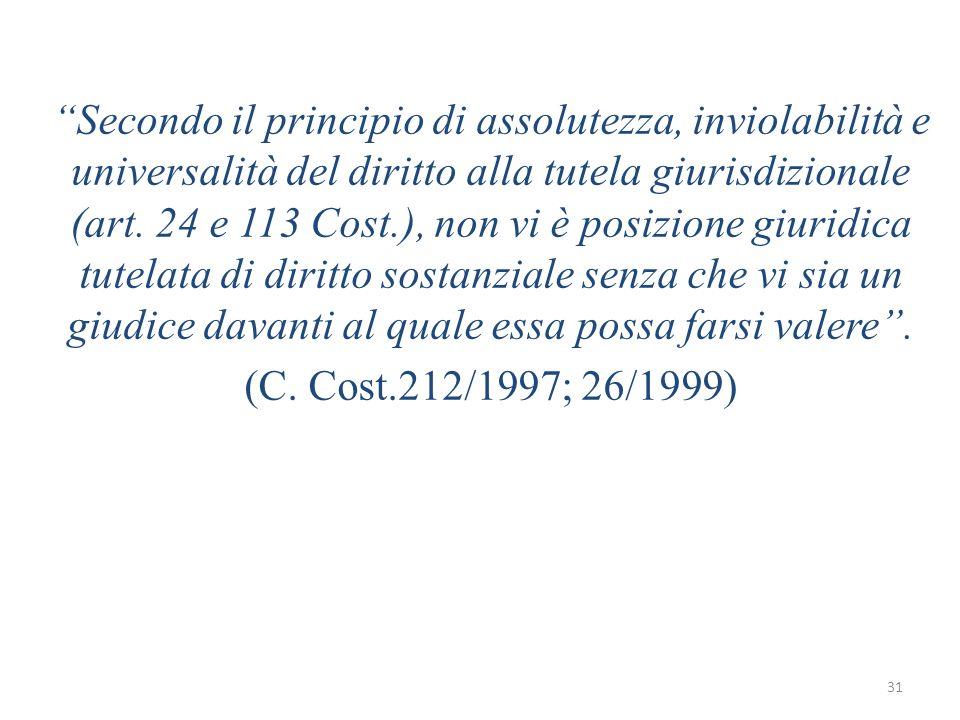 31 Secondo il principio di assolutezza, inviolabilità e universalità del diritto alla tutela giurisdizionale (art. 24 e 113 Cost.), non vi è posizione