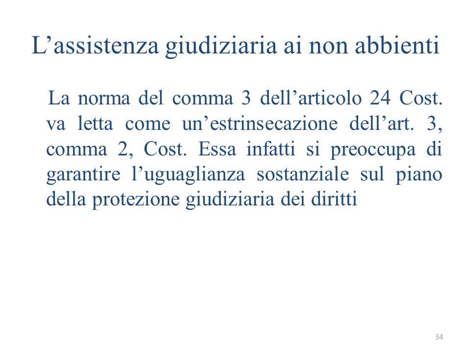 34 Lassistenza giudiziaria ai non abbienti La norma del comma 3 dellarticolo 24 Cost. va letta come unestrinsecazione dellart. 3, comma 2, Cost. Essa