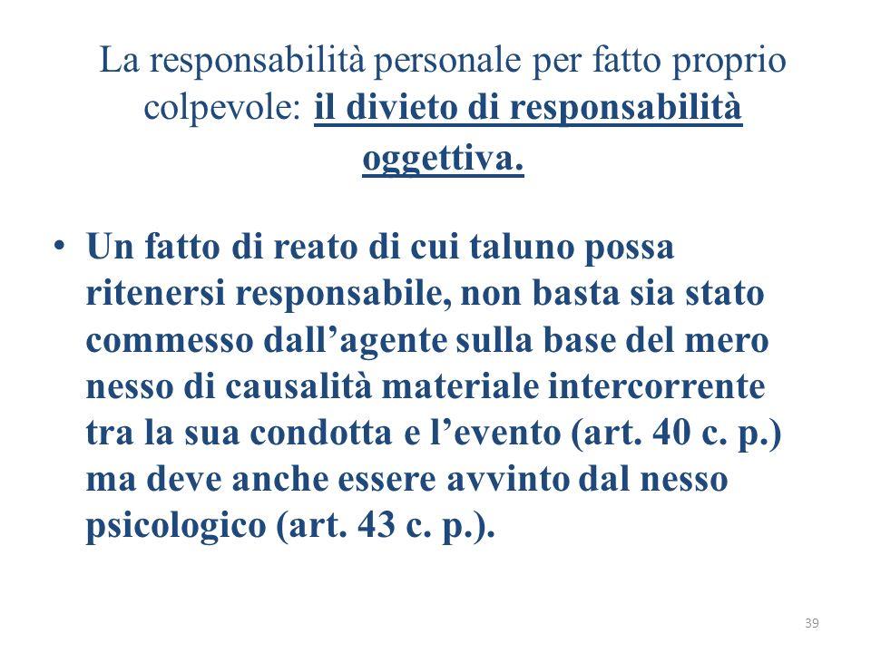 39 La responsabilità personale per fatto proprio colpevole: il divieto di responsabilità oggettiva. Un fatto di reato di cui taluno possa ritenersi re