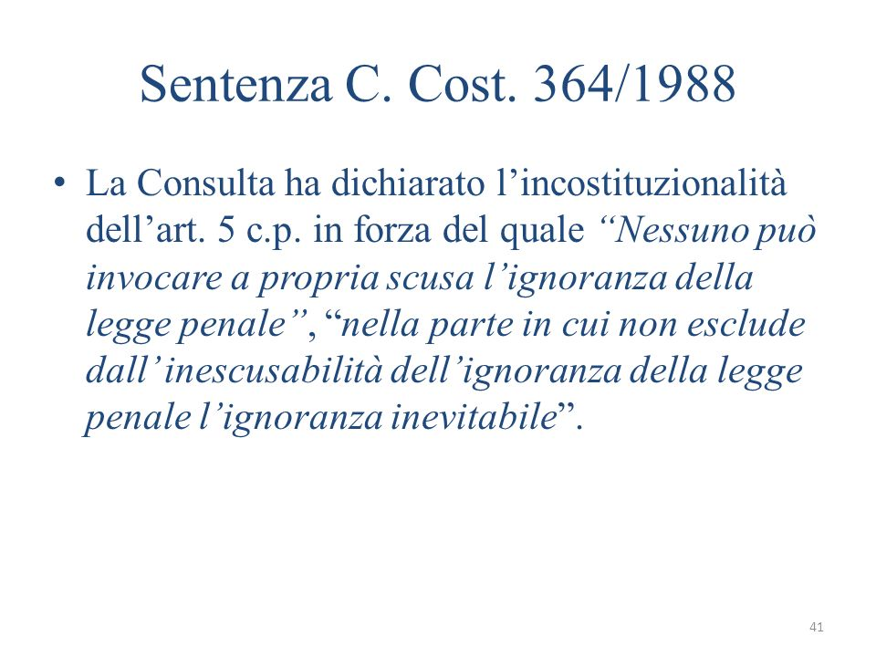 41 Sentenza C. Cost. 364/1988 La Consulta ha dichiarato lincostituzionalità dellart. 5 c.p. in forza del quale Nessuno può invocare a propria scusa li