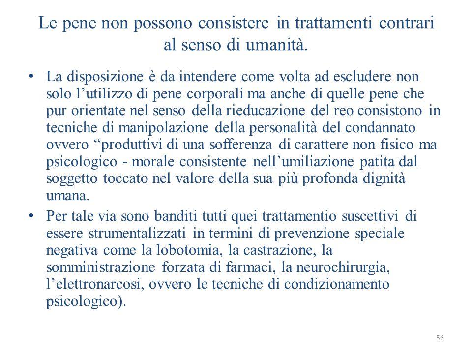56 Le pene non possono consistere in trattamenti contrari al senso di umanità. La disposizione è da intendere come volta ad escludere non solo lutiliz