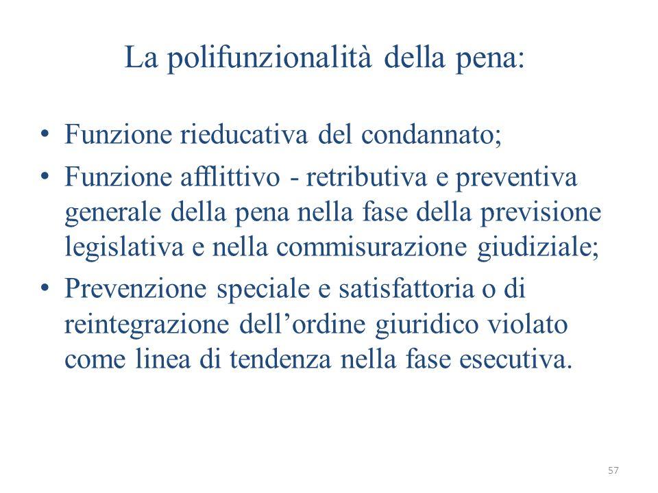 57 La polifunzionalità della pena: Funzione rieducativa del condannato; Funzione afflittivo - retributiva e preventiva generale della pena nella fase