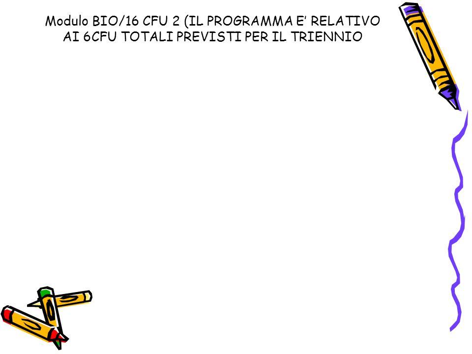Modulo BIO/16 CFU 2 (IL PROGRAMMA E RELATIVO AI 6CFU TOTALI PREVISTI PER IL TRIENNIO