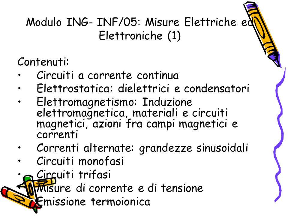 Modulo ING- INF/05: Misure Elettriche ed Elettroniche (1) Contenuti: Circuiti a corrente continua Elettrostatica: dielettrici e condensatori Elettroma