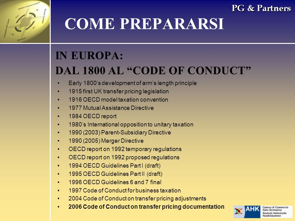 PG & Partners IN EUROPA: DAL 1800 AL CODE OF CONDUCT COME PREPARARSI Early 1800s development of arms length principle 1915 first UK transfer pricing legislation 1916 OECD model taxation convention 1977 Mutual Assistance Directive 1984 OECD report 1980s International opposition to unitary taxation 1990 (2003) Parent-Subsidiary Directive 1990 (2005) Merger Directive OECD report on 1992 temporary regulations OECD report on 1992 proposed regulations 1994 OECD Guidelines Part I (draft) 1995 OECD Guidelines Part II (draft) 1996 OECD Guidelines 6 and 7 final 1997 Code of Conduct for business taxation 2004 Code of Conduct on transfer pricing adjustments 2006 Code of Conduct on transfer pricing documentation