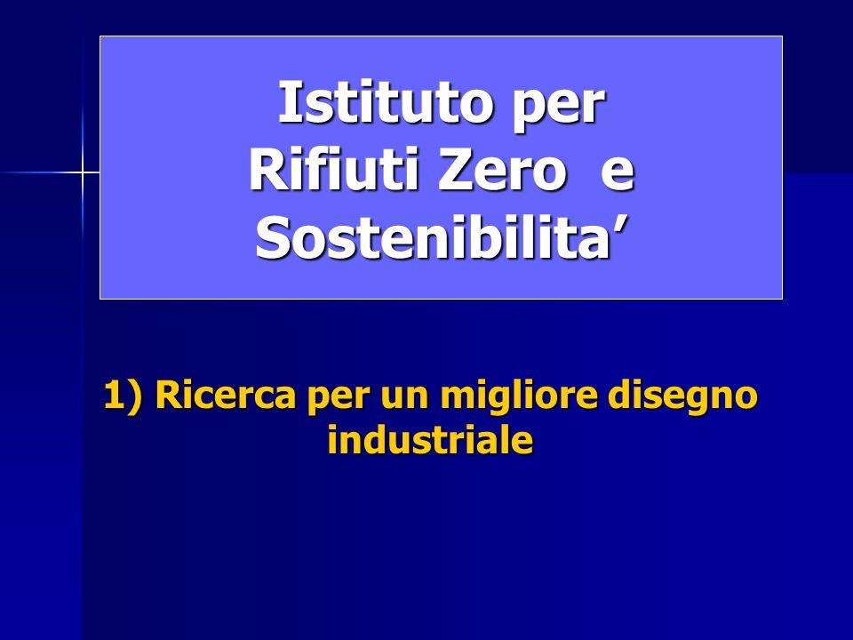 Istituto per Rifiuti Zero e Sostenibilita 1) Ricerca per un migliore disegno industriale