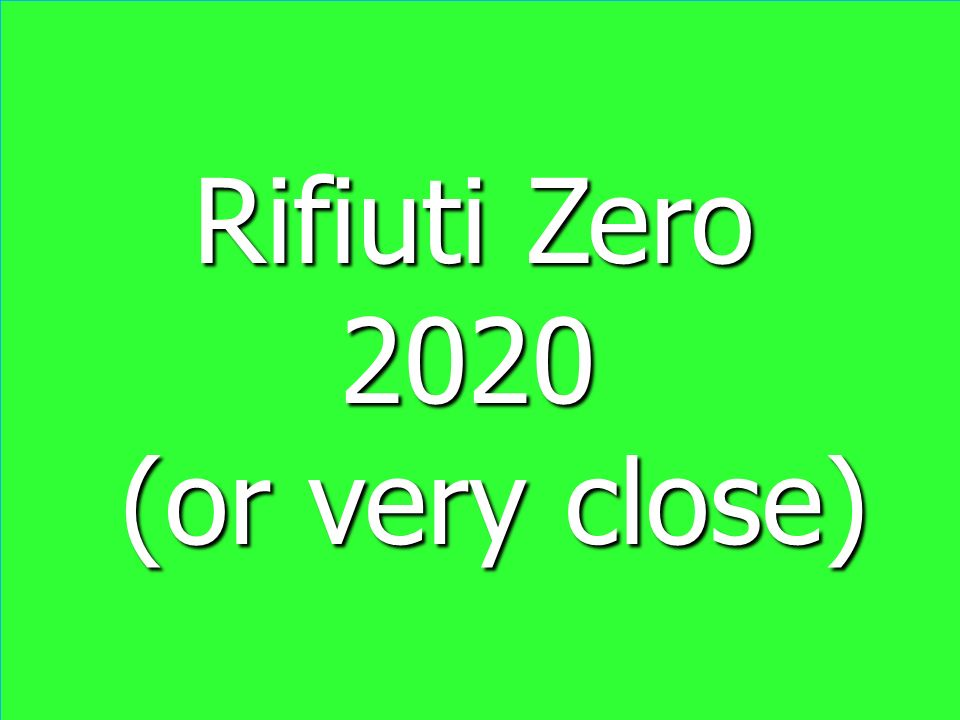 Rifiuti Zero Rifiuti Zero 2020 2020 (or very close) (or very close) Rifiuti Zero Rifiuti Zero 2020 2020 (or very close) (or very close)