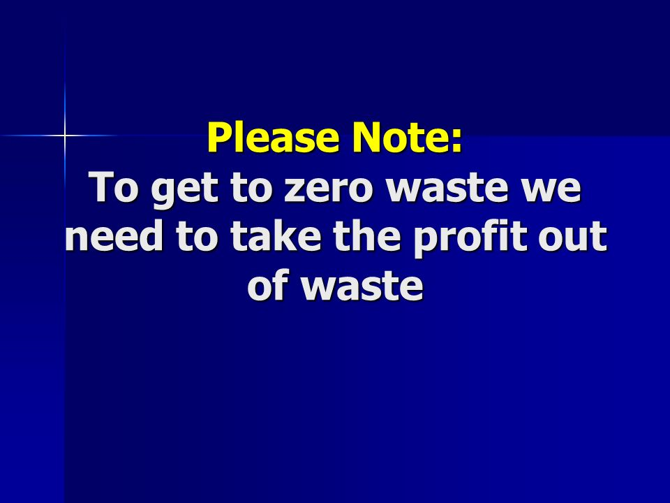 Please Note: To get to zero waste we need to take the profit out of waste