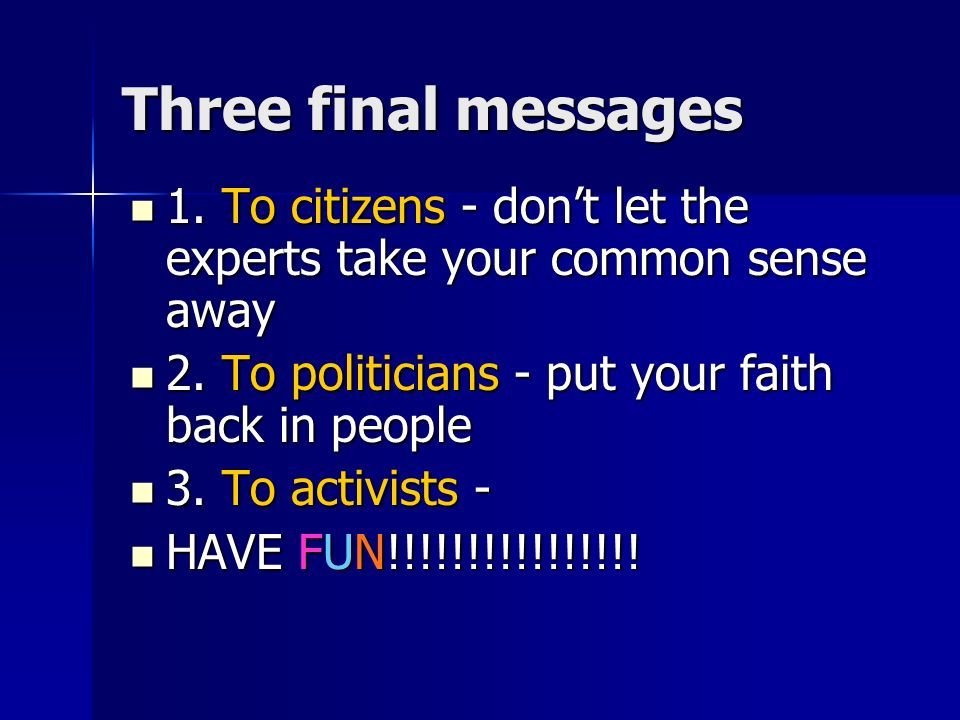 Three final messages 1. To citizens - dont let the experts take your common sense away 1.