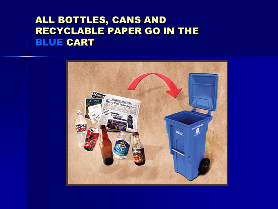 ALL BOTTLES, CANS AND RECYCLABLE PAPER GO IN THE BLUE CART