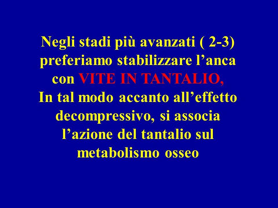 Negli stadi più avanzati ( 2-3) preferiamo stabilizzare lanca con VITE IN TANTALIO, In tal modo accanto alleffetto decompressivo, si associa lazione del tantalio sul metabolismo osseo