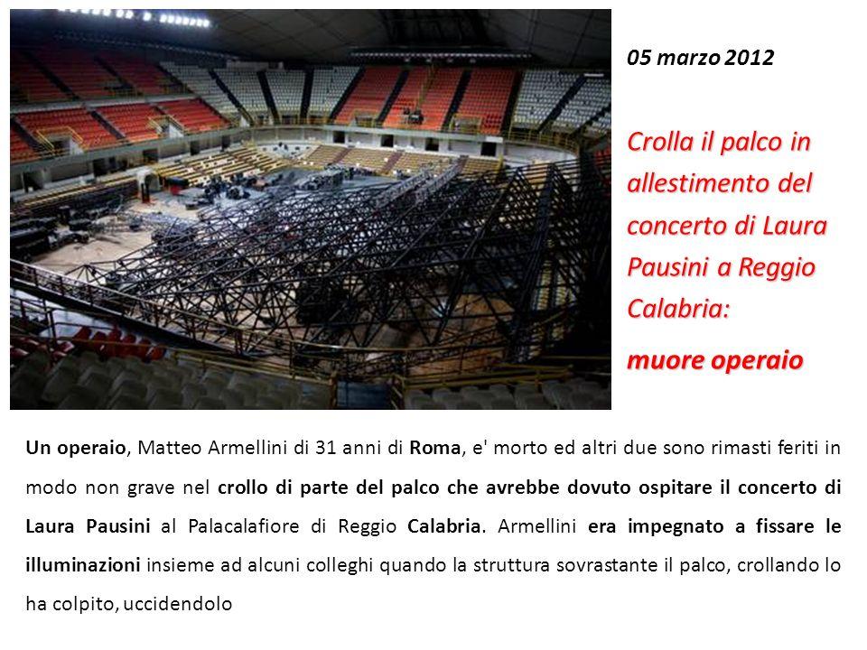 05 marzo 2012 Crolla il palco in allestimento del concerto di Laura Pausini a Reggio Calabria: muore operaio Un operaio, Matteo Armellini di 31 anni d
