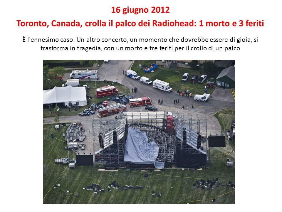 16 giugno 2012 Toronto, Canada, crolla il palco dei Radiohead: 1 morto e 3 feriti È l'ennesimo caso. Un altro concerto, un momento che dovrebbe essere