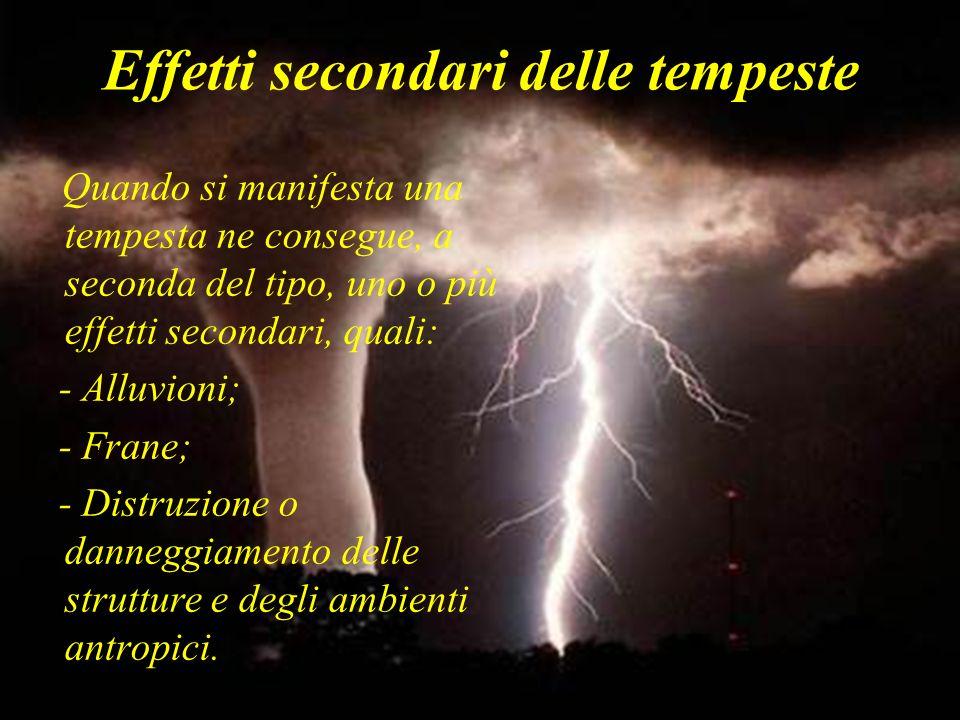 Effetti secondari delle tempeste Quando si manifesta una tempesta ne consegue, a seconda del tipo, uno o più effetti secondari, quali: - Alluvioni; -