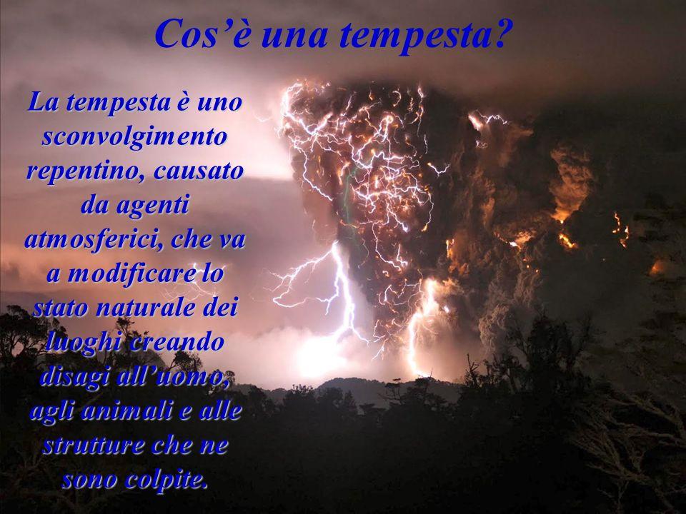 Cosè una tempesta? La tempesta è uno sconvolgimento repentino, causato da agenti atmosferici, che va a modificare lo stato naturale dei luoghi creando