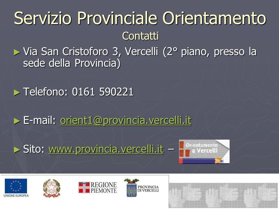 Servizio Provinciale Orientamento Via San Cristoforo 3, Vercelli (2° piano, presso la sede della Provincia) Via San Cristoforo 3, Vercelli (2° piano, presso la sede della Provincia) Telefono: 0161 590221 Telefono: 0161 590221 E-mail: orient1@provincia.vercelli.it E-mail: orient1@provincia.vercelli.itorient1@provincia.vercelli.it Sito: www.provincia.vercelli.it – Sito: www.provincia.vercelli.it –www.provincia.vercelli.it Contatti