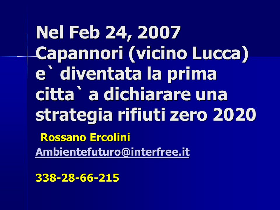 Nel Feb 24, 2007 Capannori (vicino Lucca) e` diventata la prima citta` a dichiarare una strategia rifiuti zero 2020 Rossano Ercolini Ambientefuturo@in