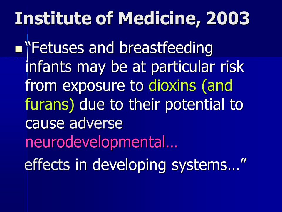 Institute of Medicine, 2003 Fetuses and breastfeeding infants may be at particular risk from exposure to dioxins (and furans) due to their potential t