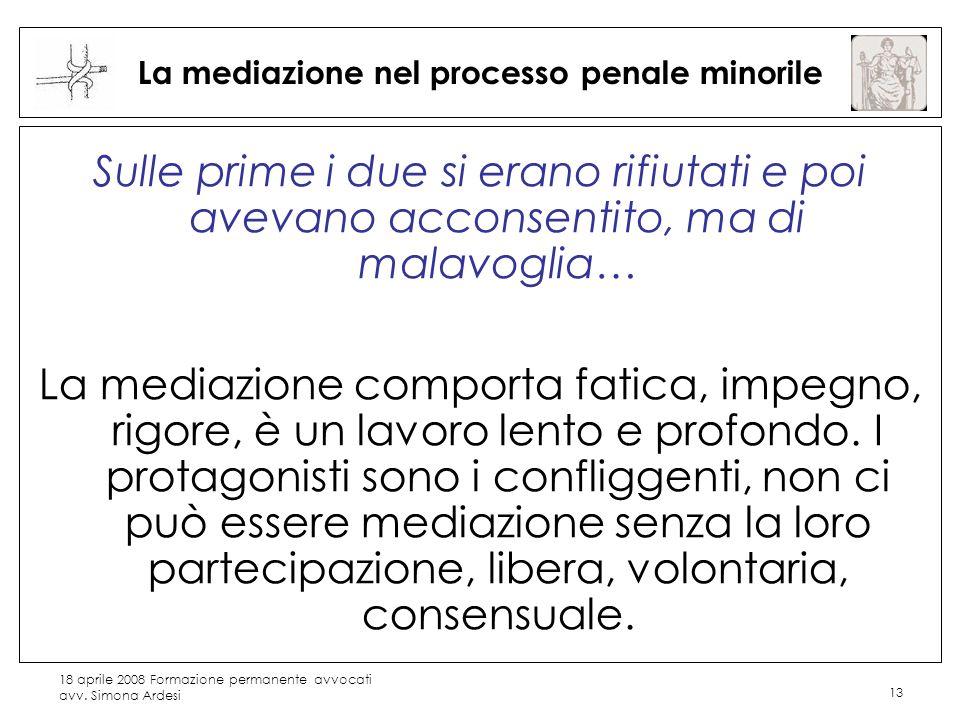 18 aprile 2008 Formazione permanente avvocati avv. Simona Ardesi 13 La mediazione nel processo penale minorile Sulle prime i due si erano rifiutati e