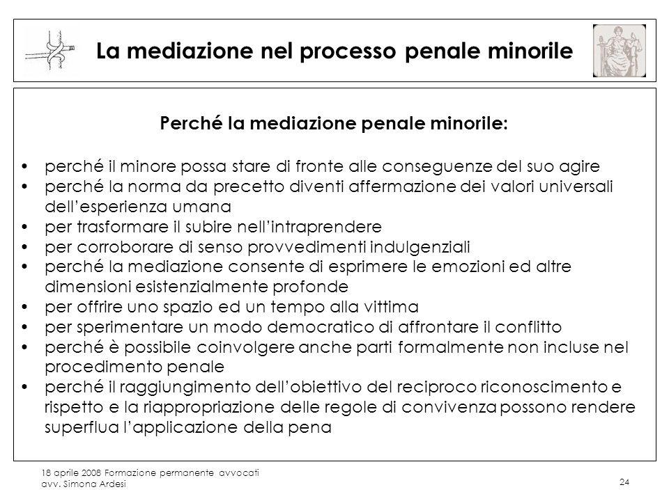 18 aprile 2008 Formazione permanente avvocati avv. Simona Ardesi 24 La mediazione nel processo penale minorile Perché la mediazione penale minorile: p