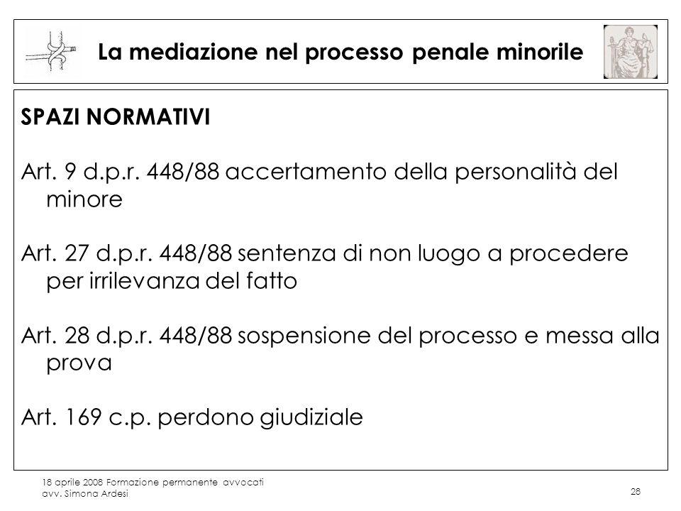 18 aprile 2008 Formazione permanente avvocati avv. Simona Ardesi 28 La mediazione nel processo penale minorile SPAZI NORMATIVI Art. 9 d.p.r. 448/88 ac