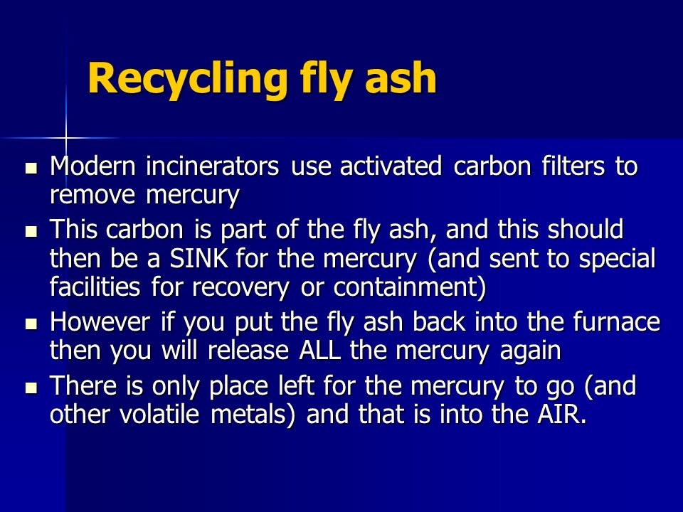 Recycling fly ash Modern incinerators use activated carbon filters to remove mercury Modern incinerators use activated carbon filters to remove mercury This carbon is part of the fly ash, and this should then be a SINK for the mercury (and sent to special facilities for recovery or containment) This carbon is part of the fly ash, and this should then be a SINK for the mercury (and sent to special facilities for recovery or containment) However if you put the fly ash back into the furnace then you will release ALL the mercury again However if you put the fly ash back into the furnace then you will release ALL the mercury again There is only place left for the mercury to go (and other volatile metals) and that is into the AIR.