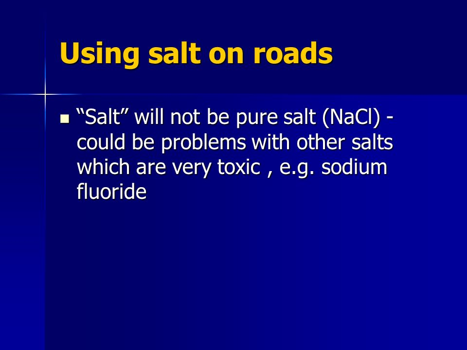 Using salt on roads Salt will not be pure salt (NaCl) - could be problems with other salts which are very toxic, e.g.