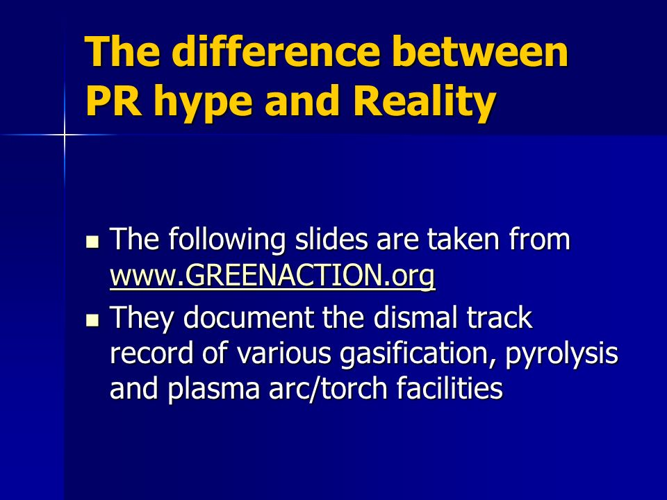 The difference between PR hype and Reality The following slides are taken from www.GREENACTION.org The following slides are taken from www.GREENACTION.org www.GREENACTION.org They document the dismal track record of various gasification, pyrolysis and plasma arc/torch facilities They document the dismal track record of various gasification, pyrolysis and plasma arc/torch facilities