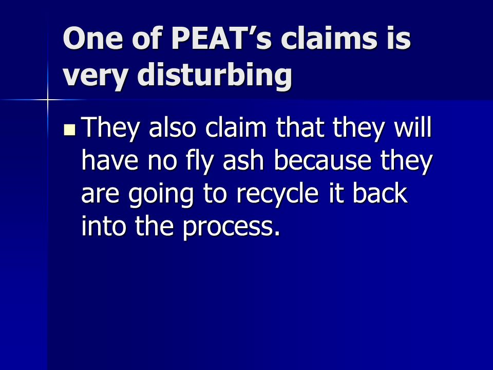 One of PEATs claims is very disturbing They also claim that they will have no fly ash because they are going to recycle it back into the process.