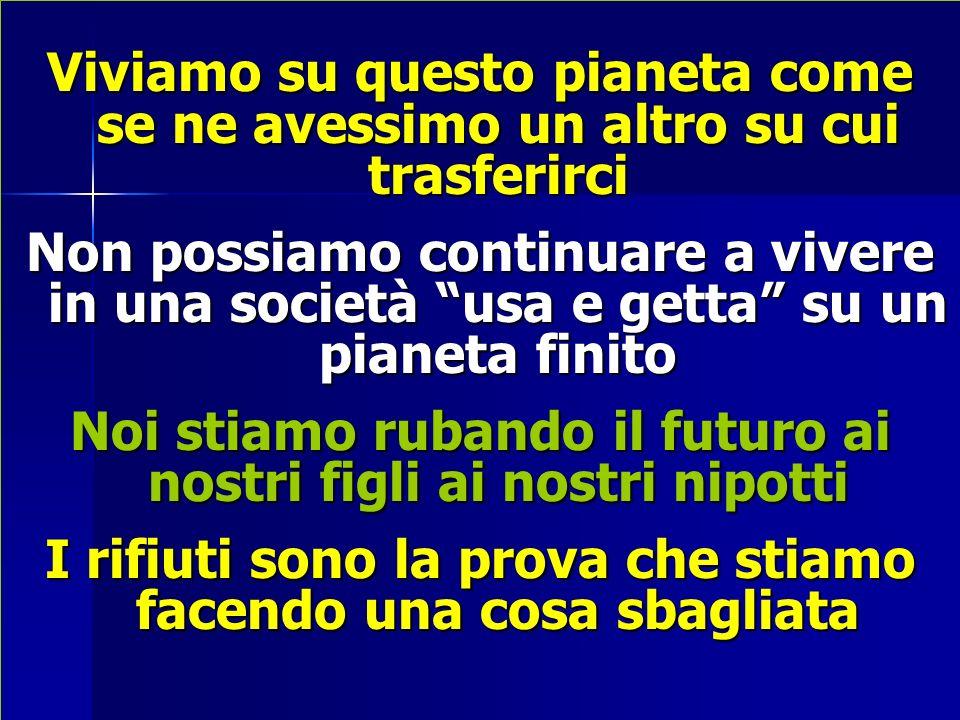Viviamo su questo pianeta come se ne avessimo un altro su cui trasferirci Non possiamo continuare a vivere in una società usa e getta su un pianeta finito Noi stiamo rubando il futuro ai nostri figli ai nostri nipotti I rifiuti sono la prova che stiamo facendo una cosa sbagliata
